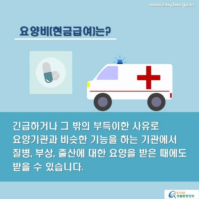 요양비(현금급여)는? 긴급하거나 그 밖의 부득이한 사유로 요양기관과 비슷한 기능을 하는 기관에서 질병, 부상, 출산에 대한 요양을 받은 때에도 받을 수 있습니다.